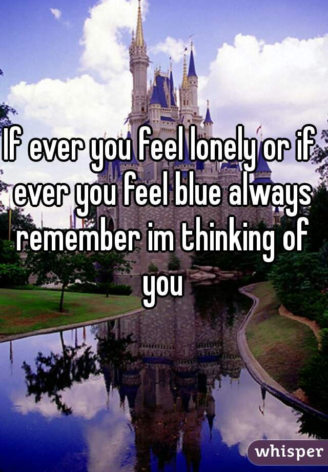If ever you feel lonely or if ever you feel blue always remember im thinking of you