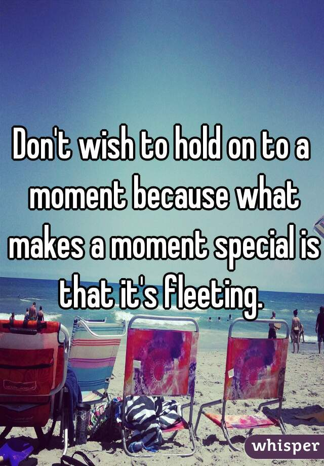 Don't wish to hold on to a moment because what makes a moment special is that it's fleeting.