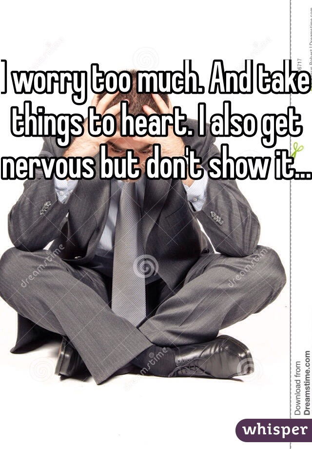 I worry too much. And take things to heart. I also get nervous but don't show it...