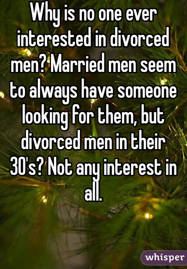 Why is no one ever interested in divorced men? Married men seem to always have someone looking for them, but divorced men in their 30's? Not any interest in all.