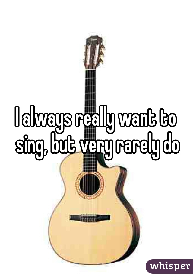 I always really want to sing, but very rarely do
