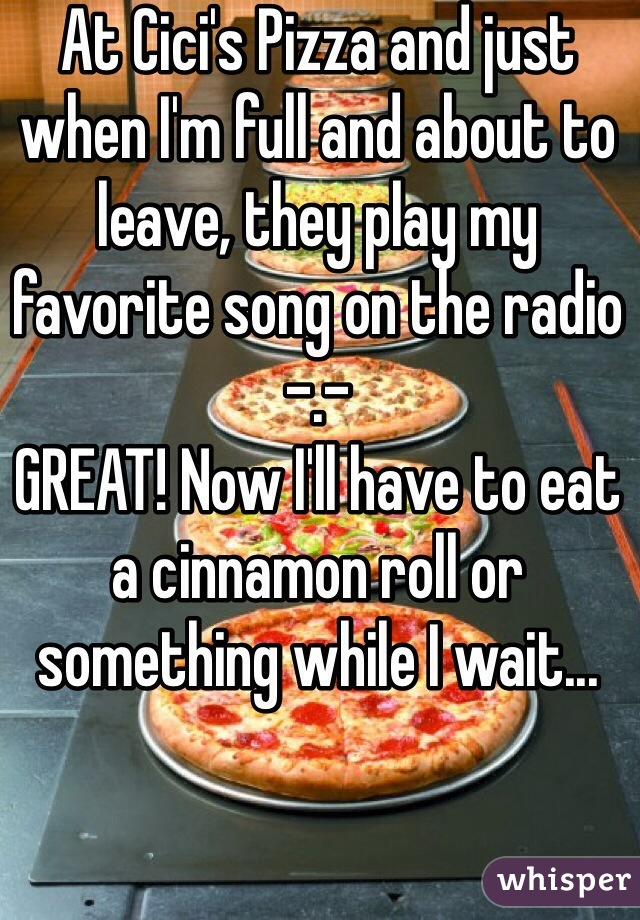 At Cici's Pizza and just when I'm full and about to leave, they play my favorite song on the radio -.- GREAT! Now I'll have to eat a cinnamon roll or something while I wait...