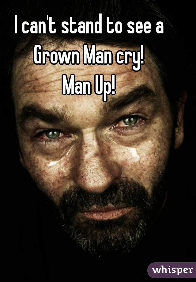 I can't stand to see a Grown Man cry!   Man Up!