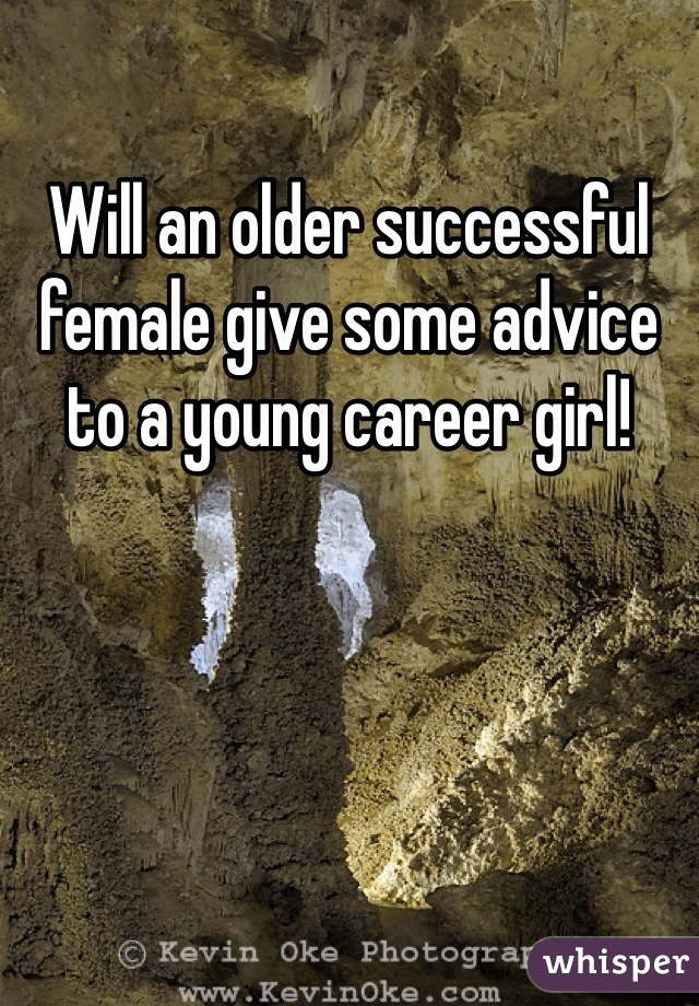 Will an older successful female give some advice to a young career girl!