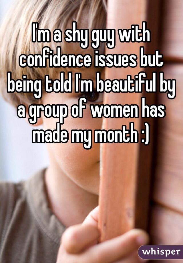 I'm a shy guy with confidence issues but being told I'm beautiful by a group of women has made my month :)