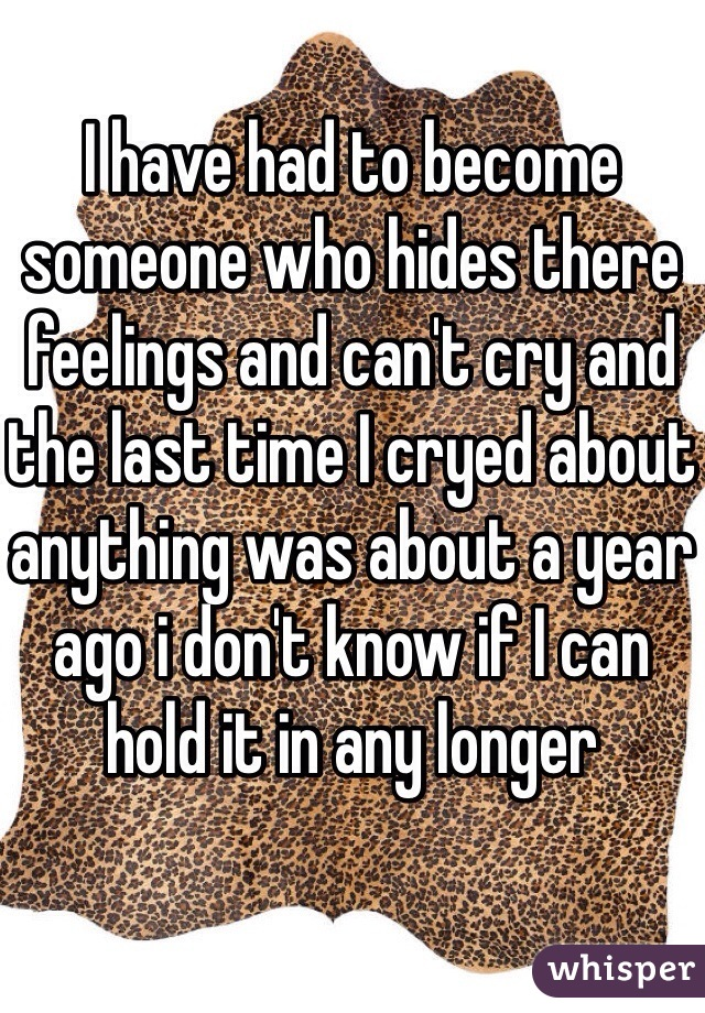 I have had to become someone who hides there feelings and can't cry and the last time I cryed about anything was about a year ago i don't know if I can hold it in any longer
