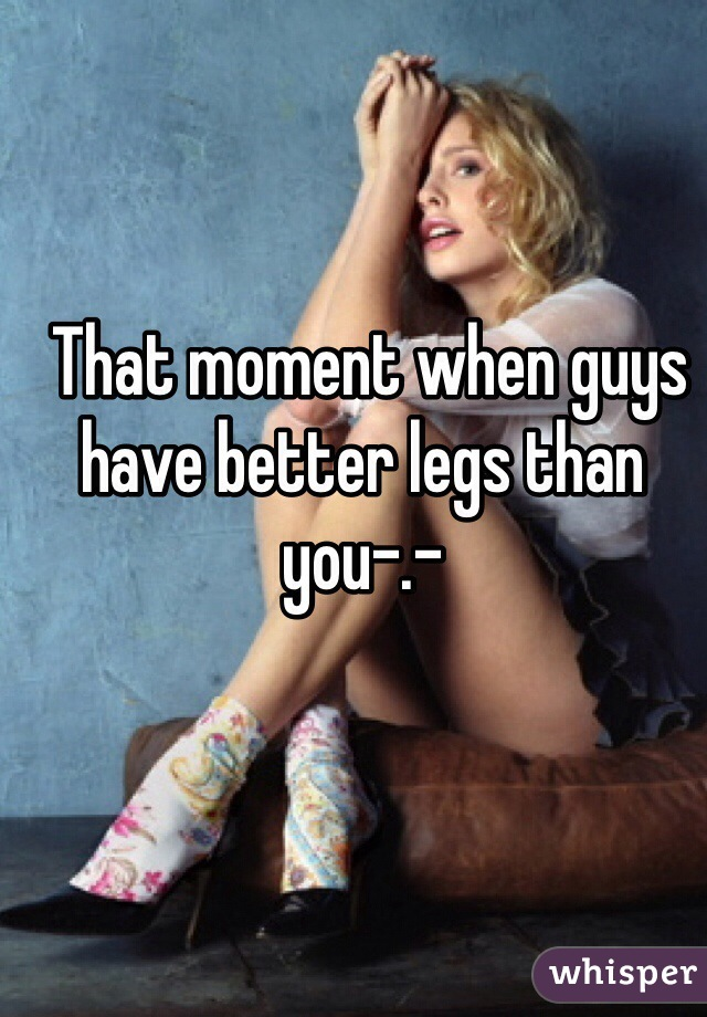That moment when guys have better legs than you-.-