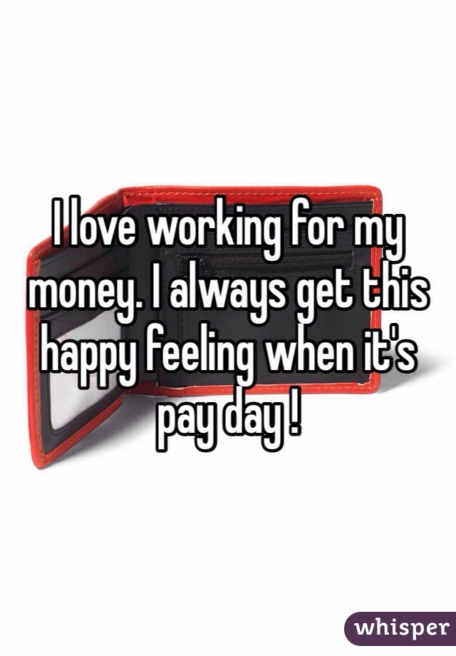I love working for my money. I always get this happy feeling when it's pay day !