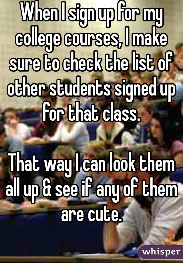 When I sign up for my college courses, I make sure to check the list of other students signed up for that class.   That way I can look them all up & see if any of them are cute.