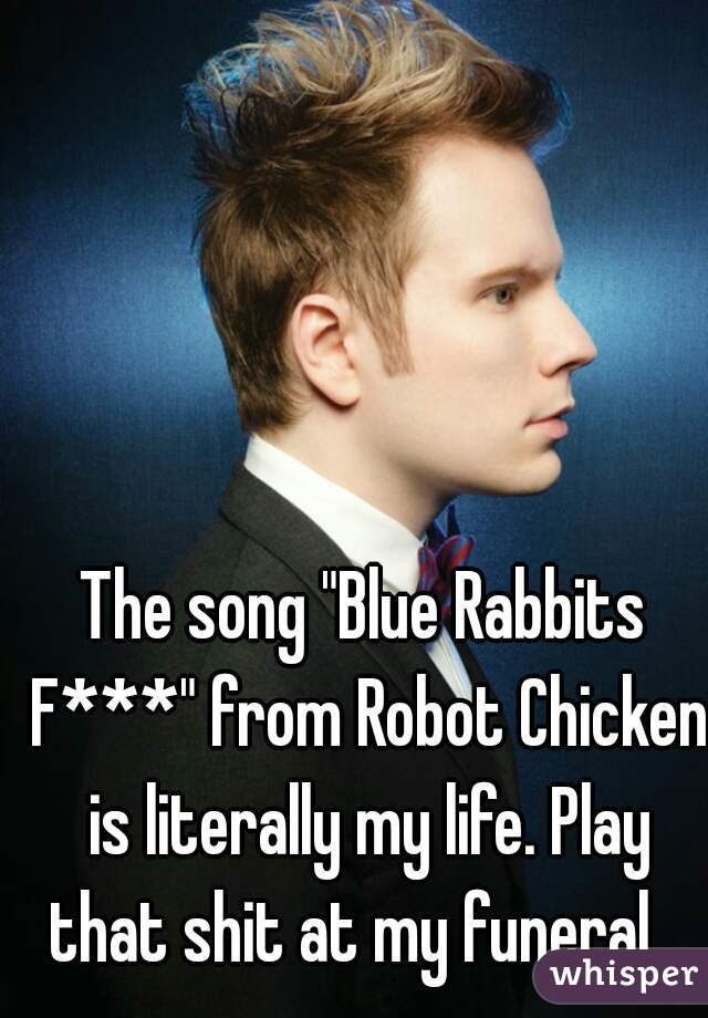 """The song """"Blue Rabbits F***"""" from Robot Chicken is literally my life. Play that shit at my funeral."""