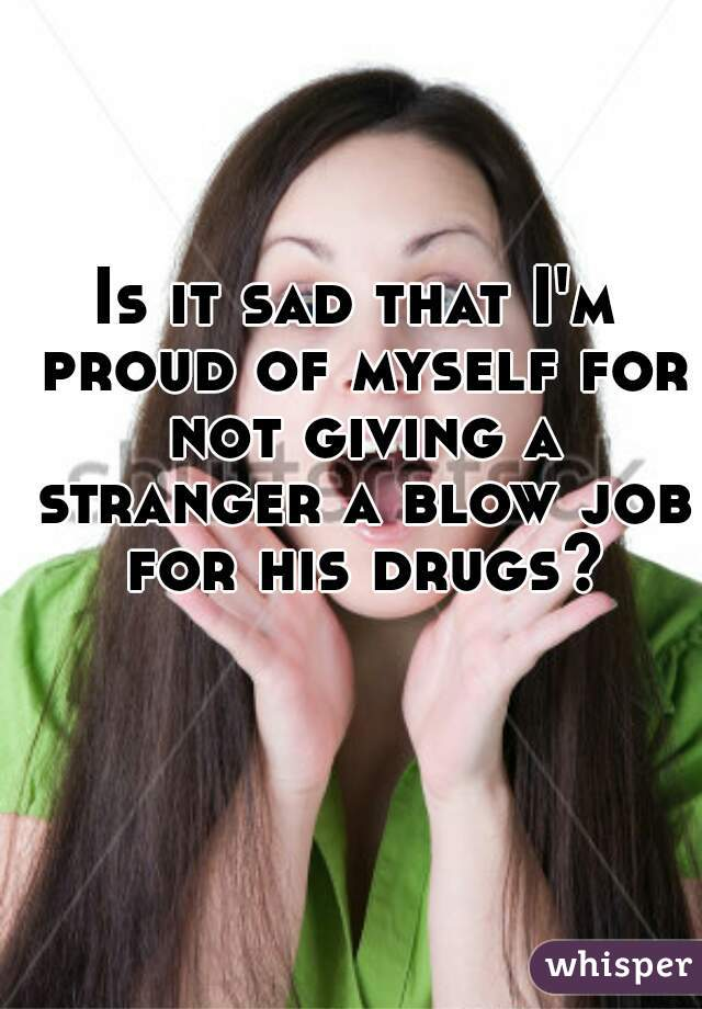 Is it sad that I'm proud of myself for not giving a stranger a blow job for his drugs?