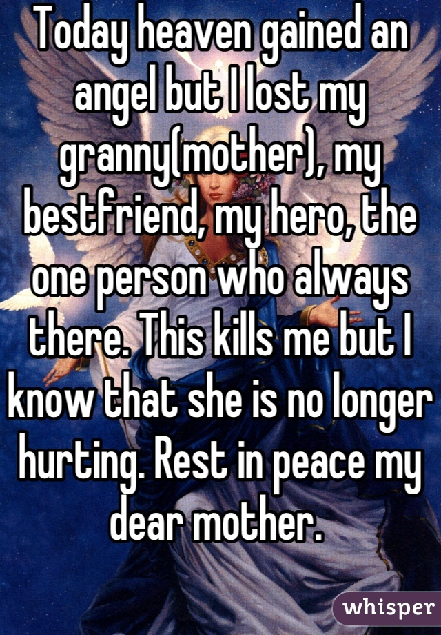 Today heaven gained an angel but I lost my granny(mother), my bestfriend, my hero, the one person who always there. This kills me but I know that she is no longer hurting. Rest in peace my dear mother.