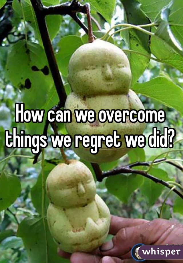 How can we overcome things we regret we did?