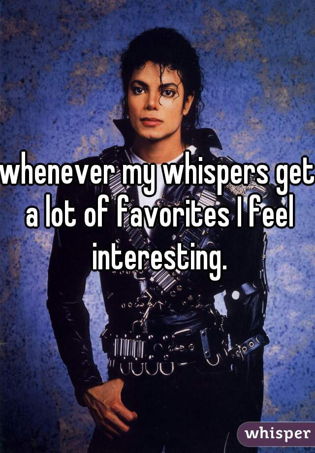 whenever my whispers get a lot of favorites I feel interesting.