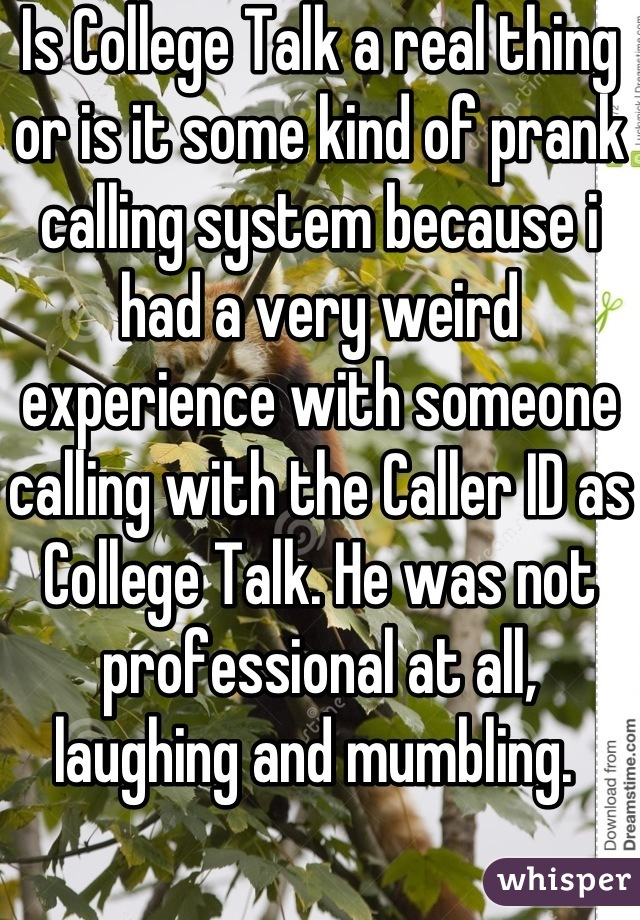 Is College Talk a real thing or is it some kind of prank calling system because i had a very weird experience with someone calling with the Caller ID as College Talk. He was not professional at all, laughing and mumbling.