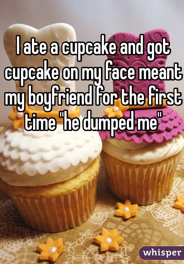 "I ate a cupcake and got cupcake on my face meant my boyfriend for the first time ""he dumped me"""