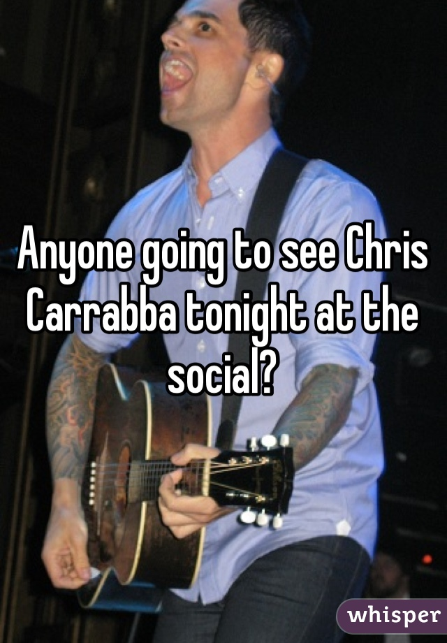 Anyone going to see Chris Carrabba tonight at the social?