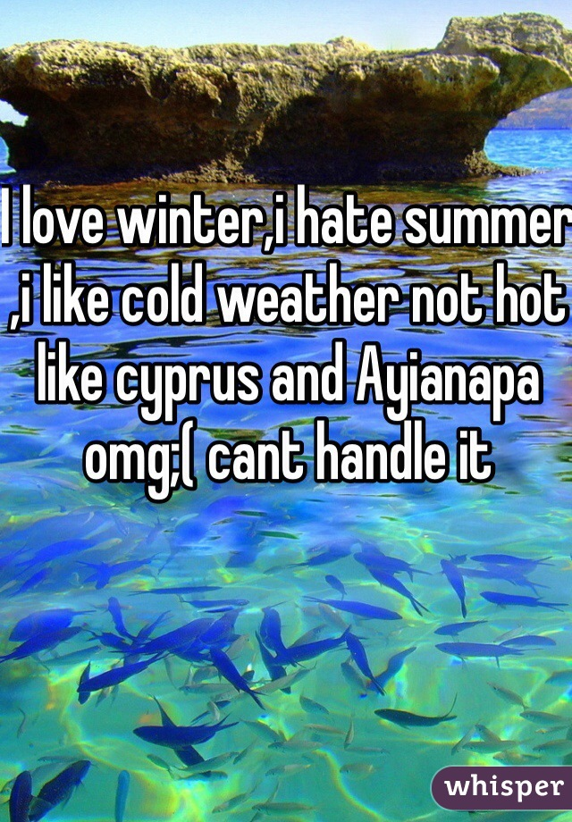 I love winter,i hate summer ,i like cold weather not hot like cyprus and Ayianapa omg;( cant handle it