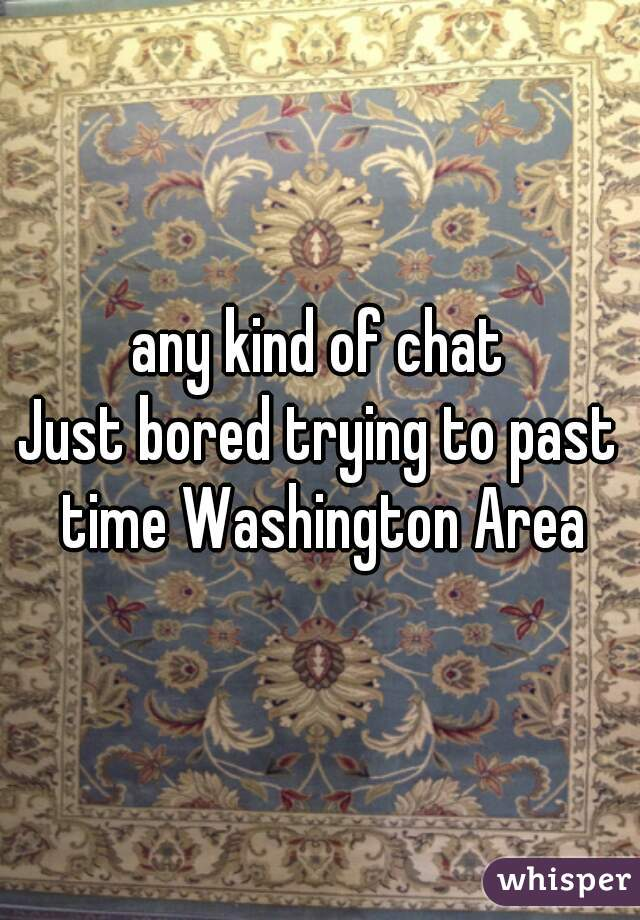 any kind of chat Just bored trying to past time Washington Area