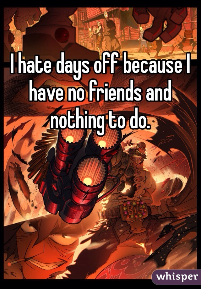 I hate days off because I have no friends and nothing to do.