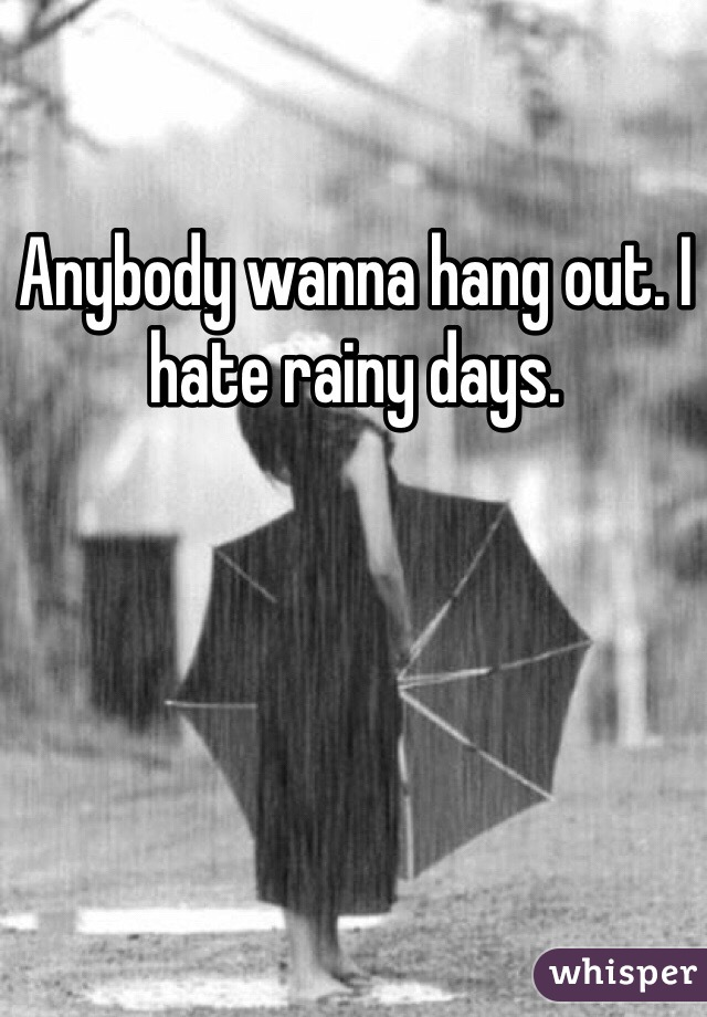 Anybody wanna hang out. I hate rainy days.