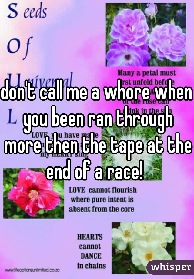 don't call me a whore when you been ran through more then the tape at the end of a race!