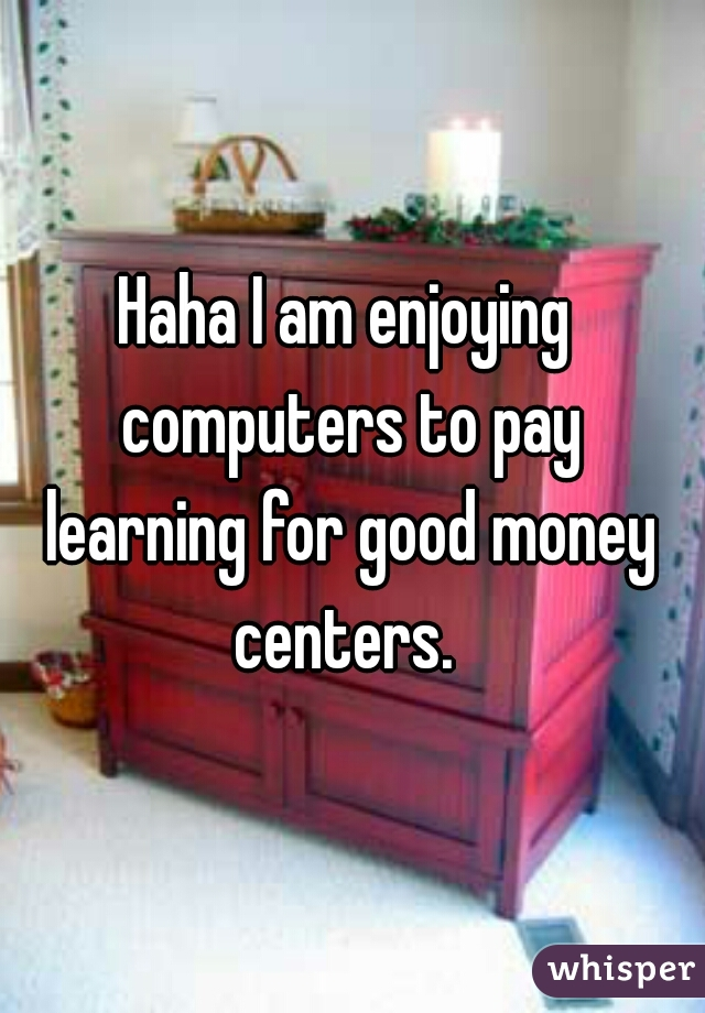 Haha I am enjoying  computers to pay learning for good money centers.