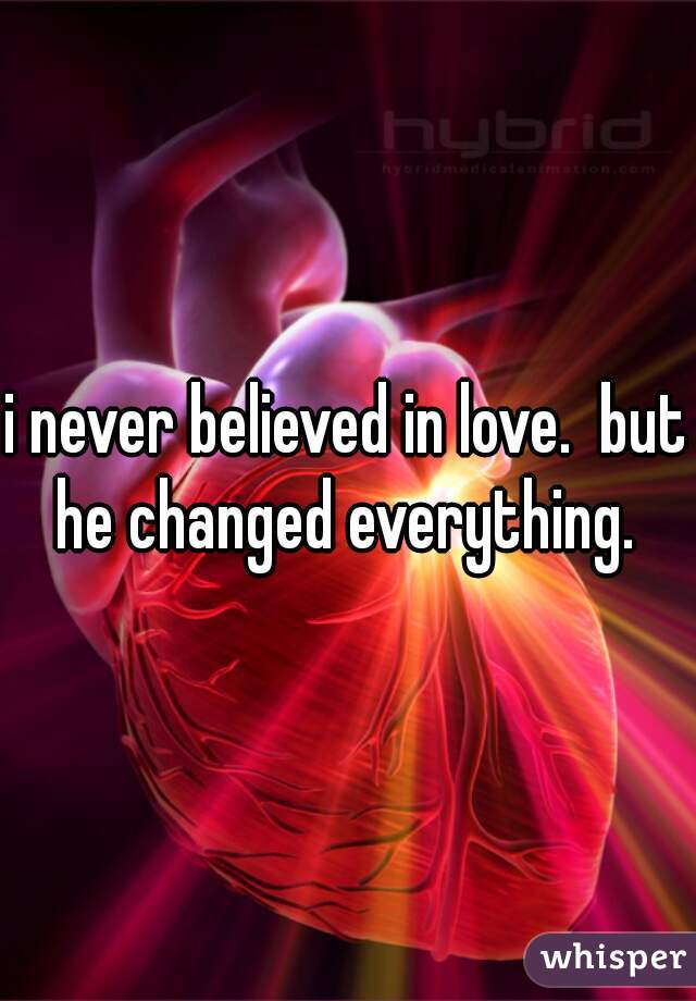 i never believed in love.  but he changed everything.
