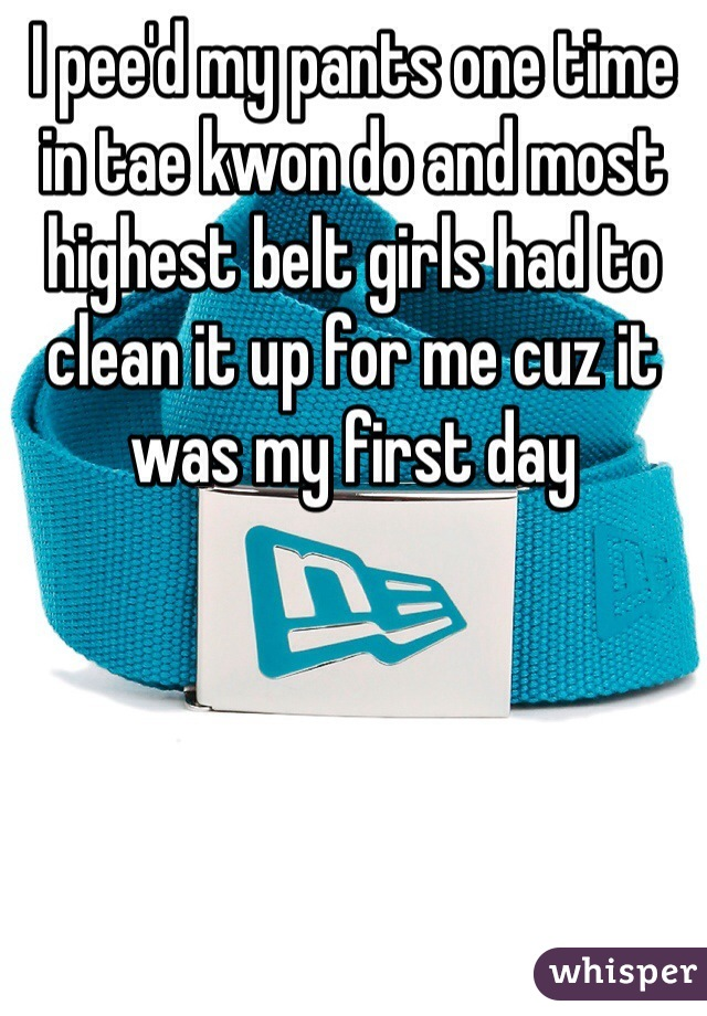 I pee'd my pants one time in tae kwon do and most highest belt girls had to clean it up for me cuz it was my first day