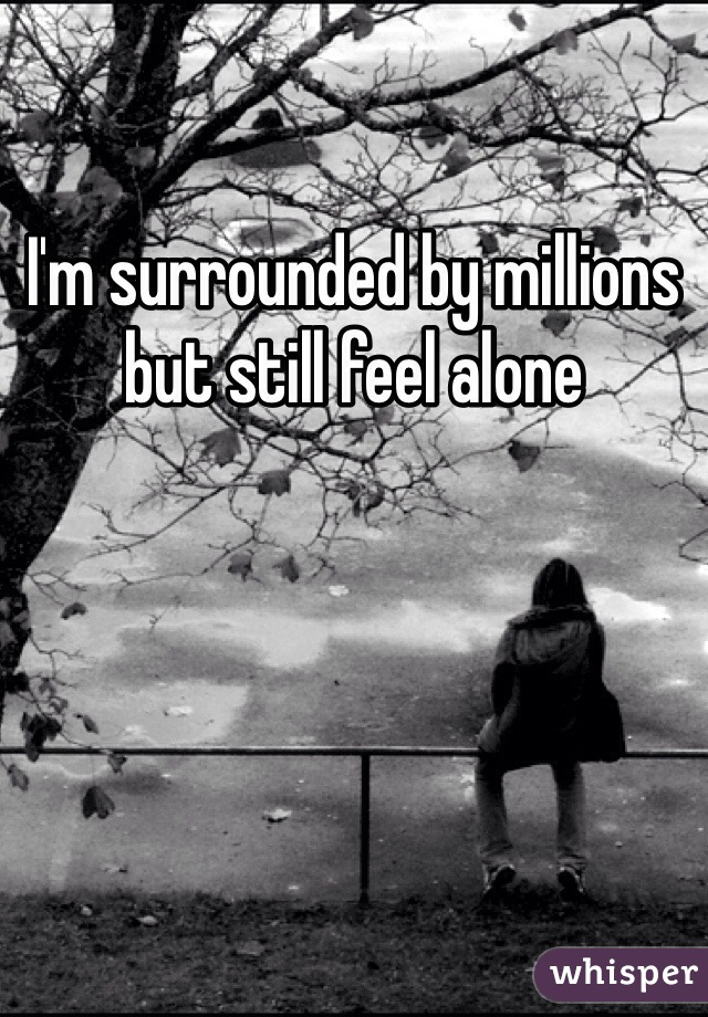 I'm surrounded by millions but still feel alone