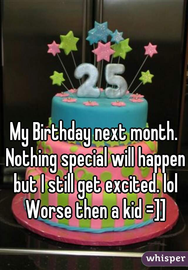 My Birthday next month. Nothing special will happen but I still get excited. lol Worse then a kid =]]