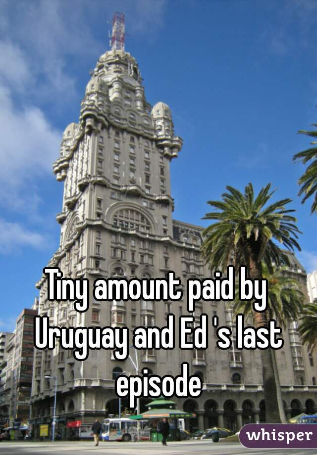 Tiny amount paid by Uruguay and Ed 's last episode