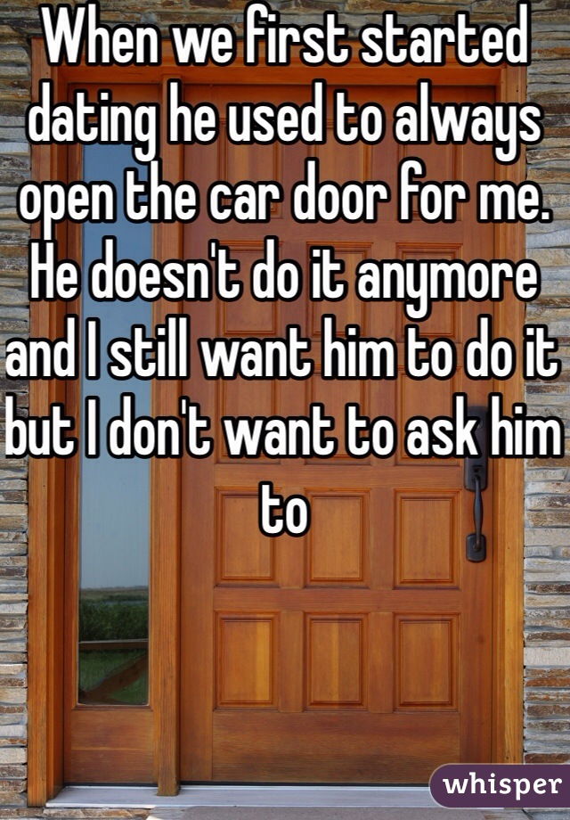 When we first started dating he used to always open the car door for me. He doesn't do it anymore and I still want him to do it but I don't want to ask him to