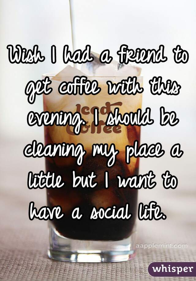 Wish I had a friend to get coffee with this evening. I should be cleaning my place a little but I want to have a social life.