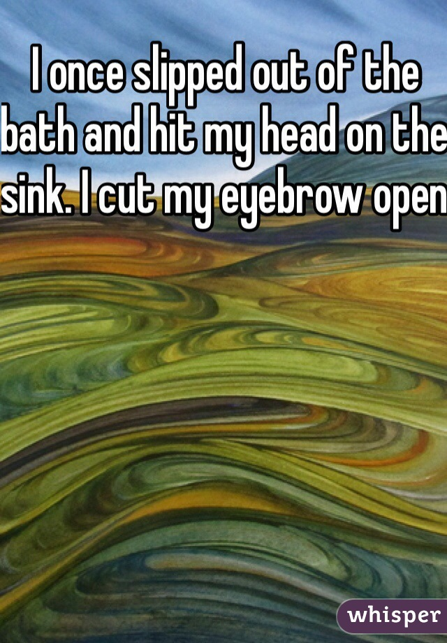 I once slipped out of the bath and hit my head on the sink. I cut my eyebrow open