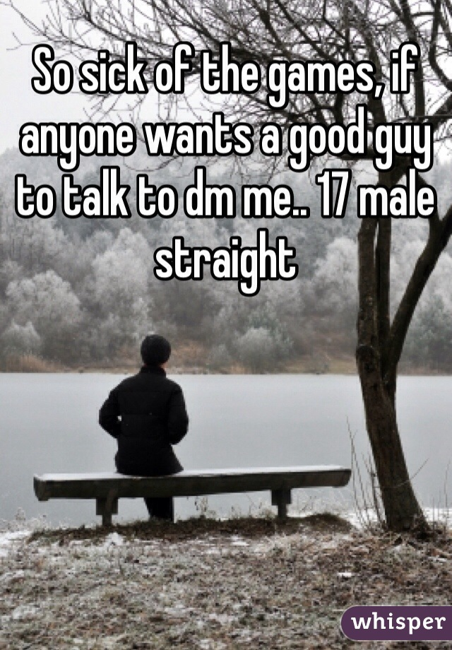 So sick of the games, if anyone wants a good guy to talk to dm me.. 17 male straight