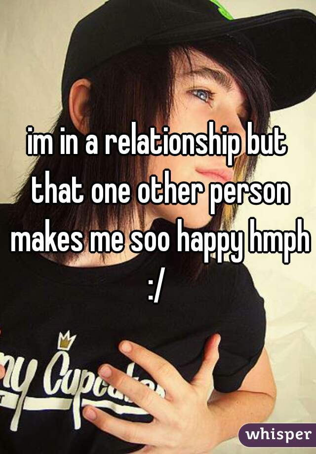 im in a relationship but that one other person makes me soo happy hmph :/