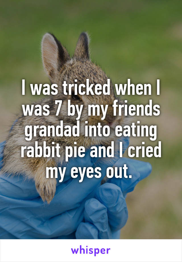 I was tricked when I was 7 by my friends grandad into eating rabbit pie and I cried my eyes out.