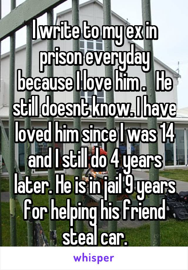 I write to my ex in prison everyday because I love him .   He still doesnt know. I have loved him since I was 14 and I still do 4 years later. He is in jail 9 years for helping his friend steal car.