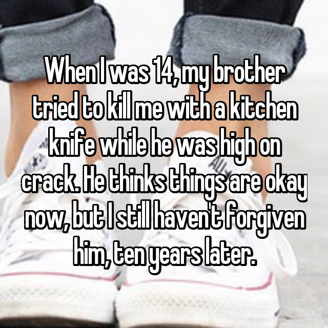 When I was 14, my brother tried to kill me with a kitchen knife while he was high on crack. He thinks things are okay now, but I still haven't forgiven him, ten years later.