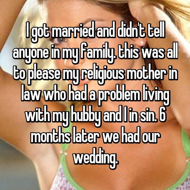 I got married and didn't tell anyone in my family. this was all to please my religious mother in law who had a problem living with my hubby and I in sin. 6 months later we had our wedding.