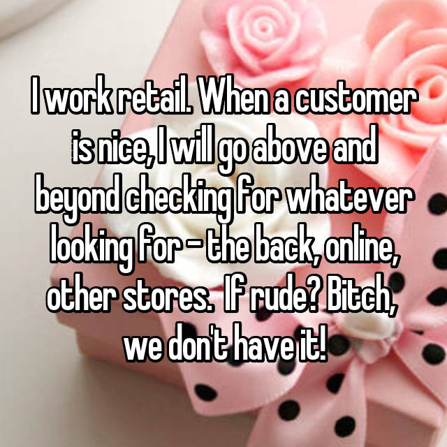 I work retail. When a customer is nice, I will go above and beyond checking for whatever looking for - the back, online, other stores.  If rude? Bitch,  we don't have it!