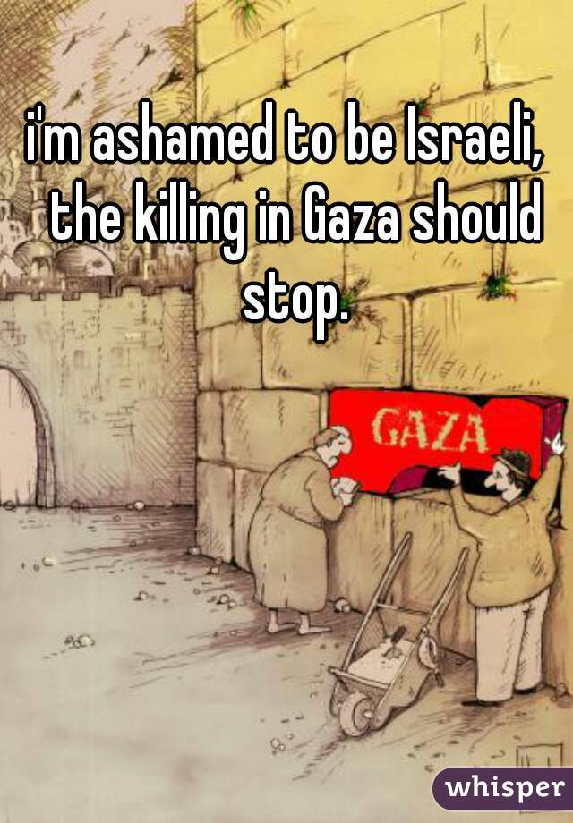 i'm ashamed to be Israeli,  the killing in Gaza should stop.
