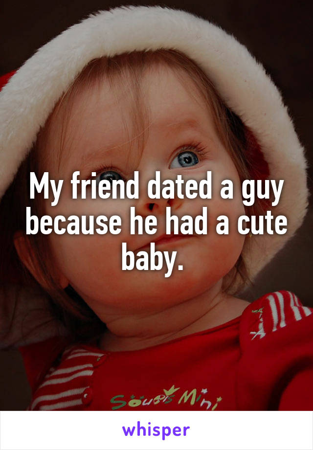 My friend dated a guy because he had a cute baby.
