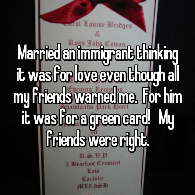 Married an immigrant thinking it was for love even though all my friends warned me.  For him it was for a green card!   My friends were right.