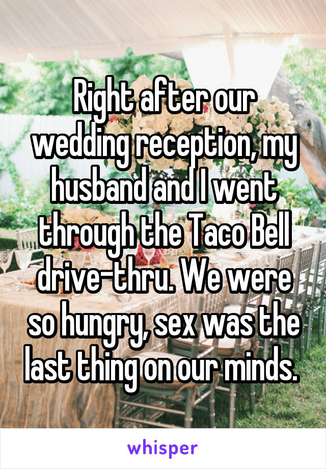 Right after our wedding reception, my husband and I went through the Taco Bell drive-thru. We were so hungry, sex was the last thing on our minds.
