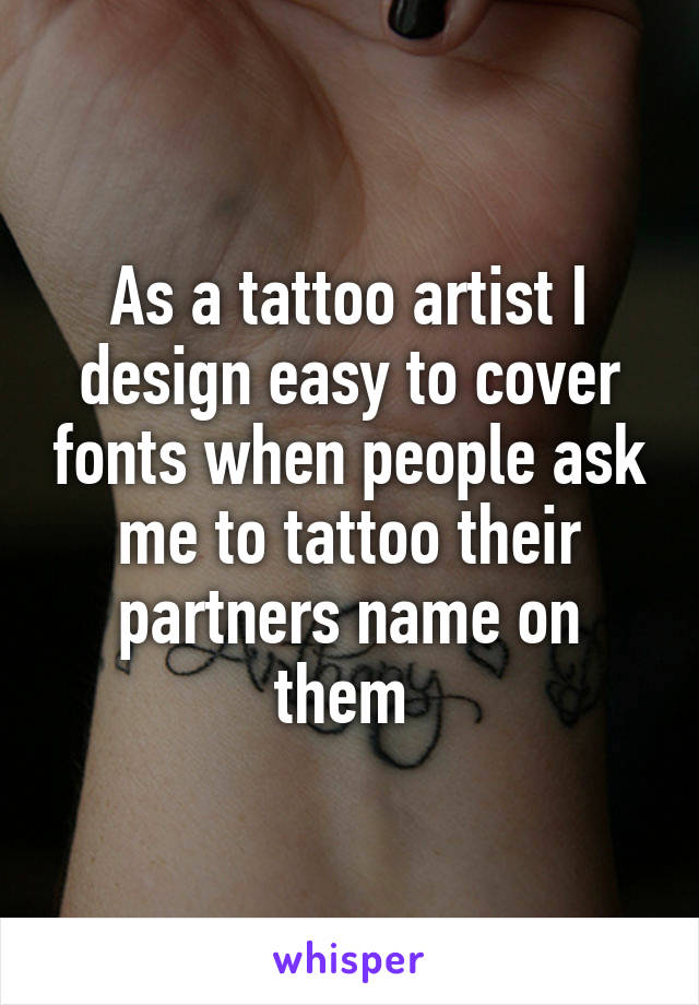 As a tattoo artist I design easy to cover fonts when people ask me to tattoo their partners name on them