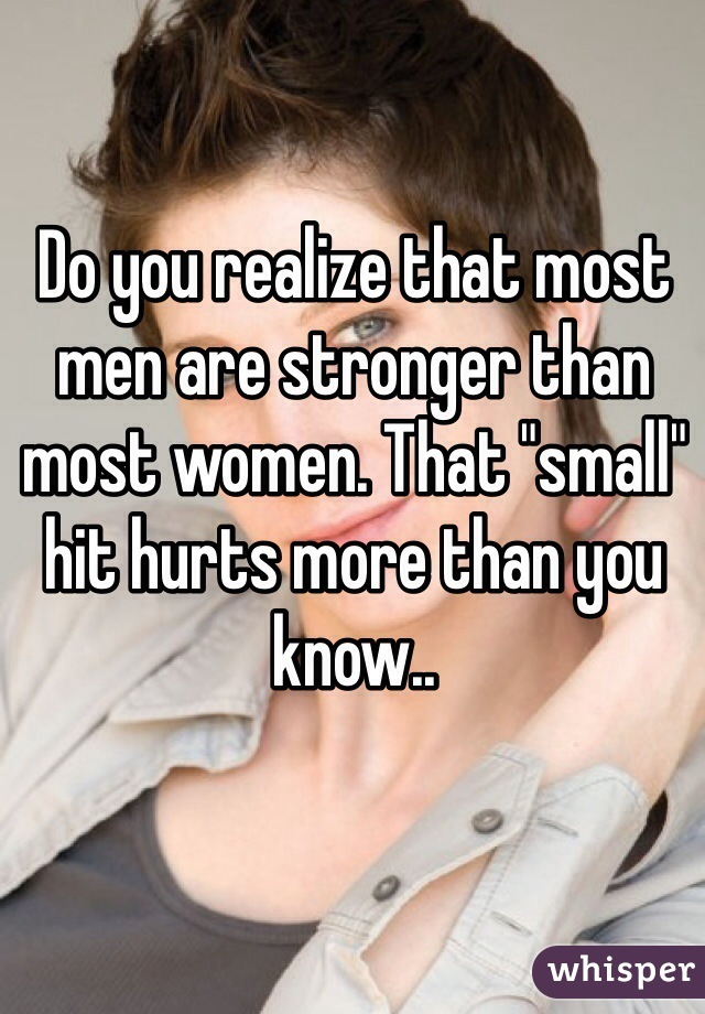 """Do you realize that most men are stronger than most women. That """"small"""" hit hurts more than you know.."""