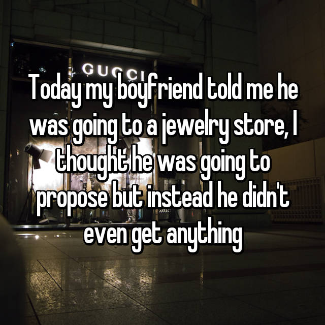 Today my boyfriend told me he was going to a jewelry store, I thought he was going to propose but instead he didn't even get anything
