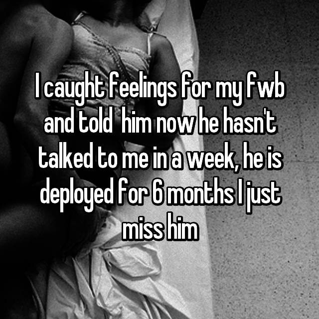 I caught feelings for my fwb and told  him now he hasn't talked to me in a week, he is deployed for 6 months I just miss him
